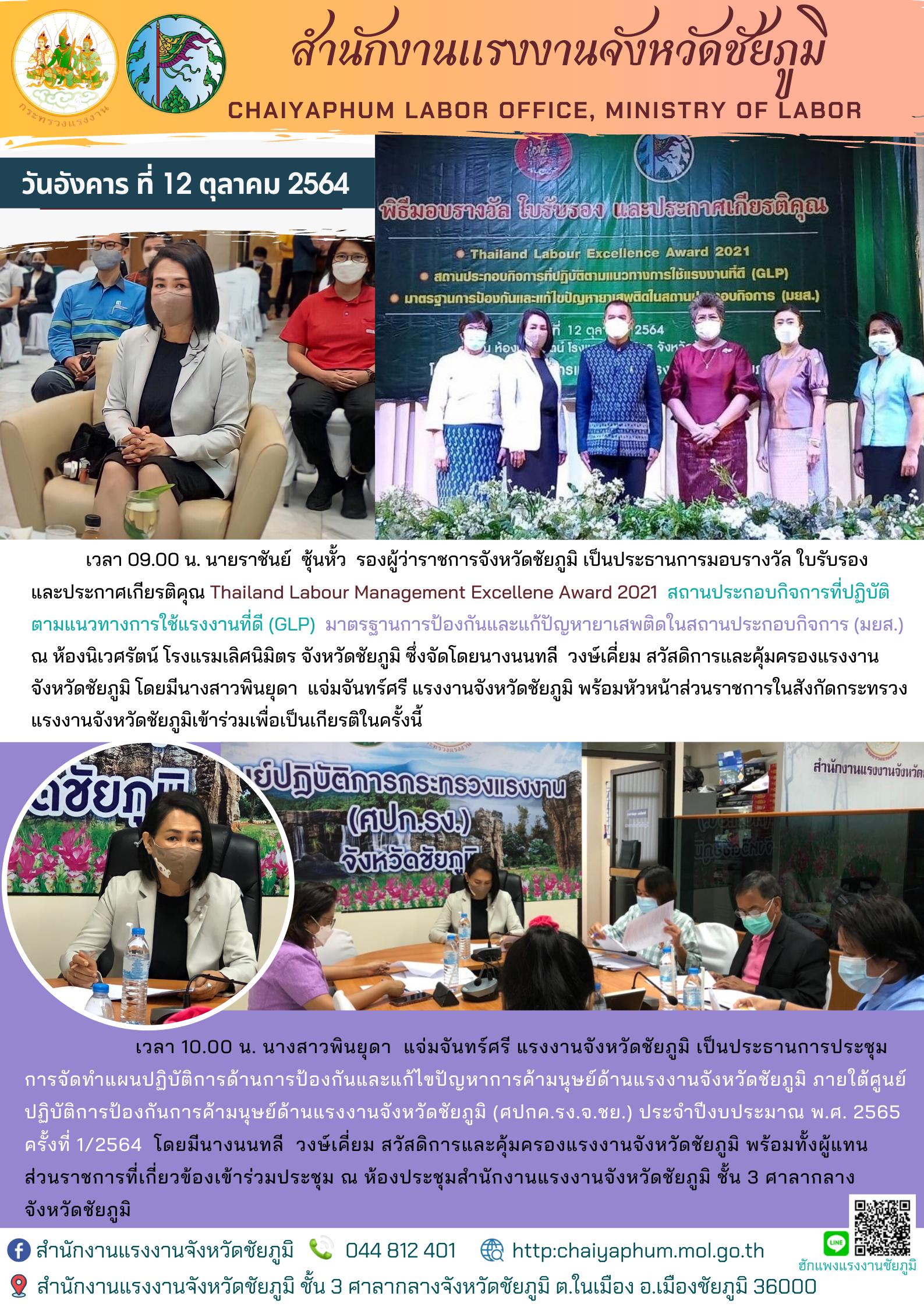 แรงงานจังหวัดชัยภูมิ พร้อมหัวหน้าส่วนราชการในสังกัดกระทรวงแรงงานจังหวัดชัยภูมิเข้าร่วมเพื่อเป็นเกียรติในพิธีมอบรางวัล ใบรับรอง  และประกาศเกียรติคุณ Thailand Labour Management Excellene Award 2021  แก่สถานประกอบกิจการที่ปฏิบัติตามแนวทางการใช้แรงงานที่ดี (GLP)  มาตรฐานการป้องกันและแก้ปัญหายาเสพติดในสถานประกอบกิจการ (มยส.)  ณ ห้องนิเวศรัตน์ โรงแรมเลิศนิมิตร จังหวัดชัยภูมิ/การประชุมการจัดทำแผนปฏิบัติการด้านการป้องกันและแก้ไขปัญหาการค้ามนุษย์ด้านแรงงานจังหวัดชัยภูมิ ภายใต้ศูนย์ปฏิบัติการป้องกันการค้ามนุษย์ด้านแรงงานจังหวัดชัยภูมิ (ศปกค.รง.จ.ชย.) ประจำปีงบประมาณ พ.ศ. 2565